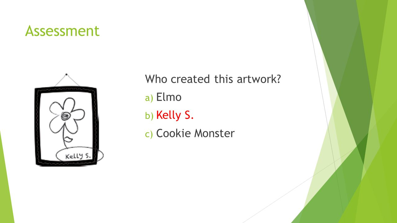 Assessment Who created this artwork? a) Elmo b) Kelly S. c) Cookie Monster