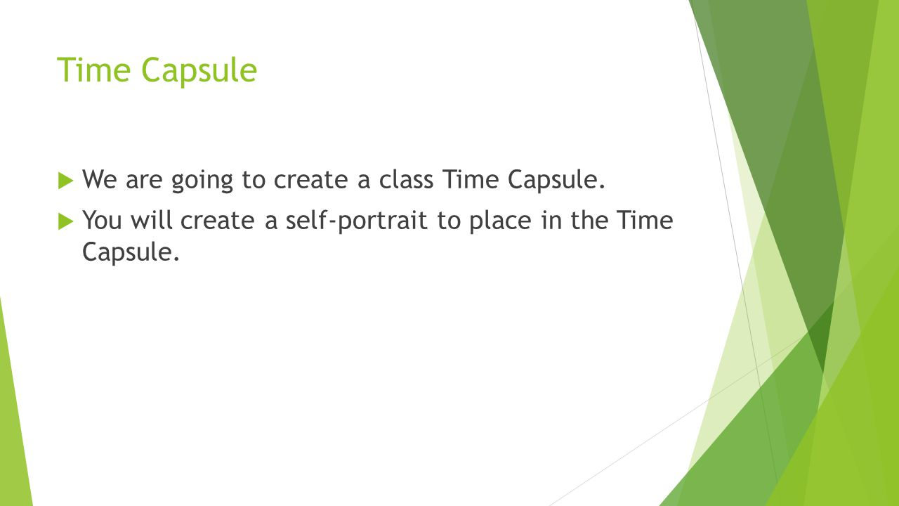 Time Capsule We are going to create a class Time Capsule. You will create a self-portrait to place in the Time Capsule.