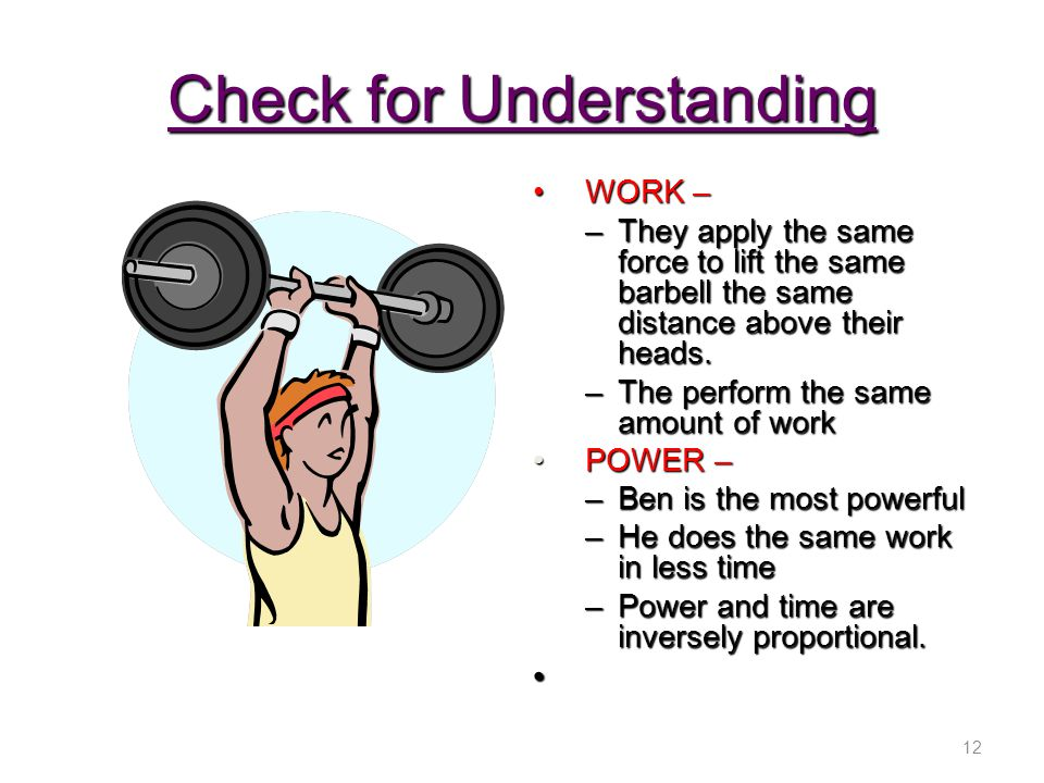 Check for Understanding WORK –WORK – –They apply the same force to lift the same barbell the same distance above their heads. –The perform the same am
