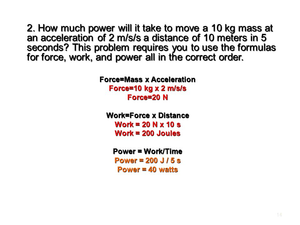 2. How much power will it take to move a 10 kg mass at an acceleration of 2 m/s/s a distance of 10 meters in 5 seconds? This problem requires you to u
