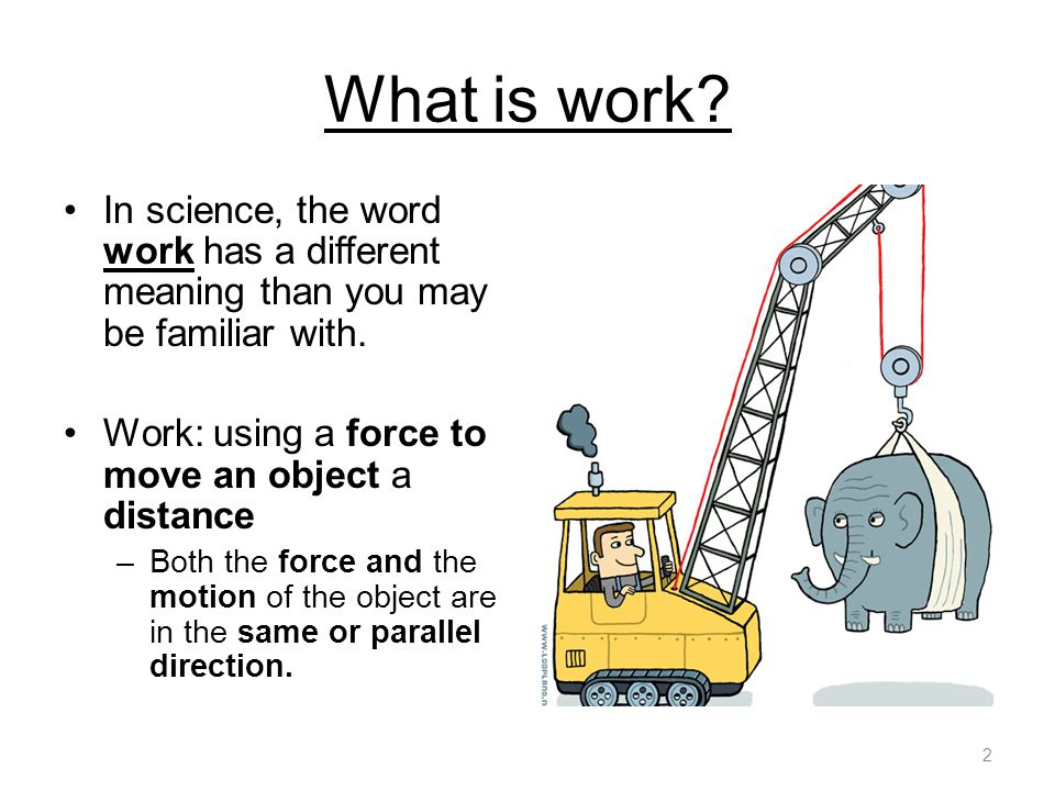 What is work? In science, the word work has a different meaning than you may be familiar with. Work: using a force to move an object a distance –Both