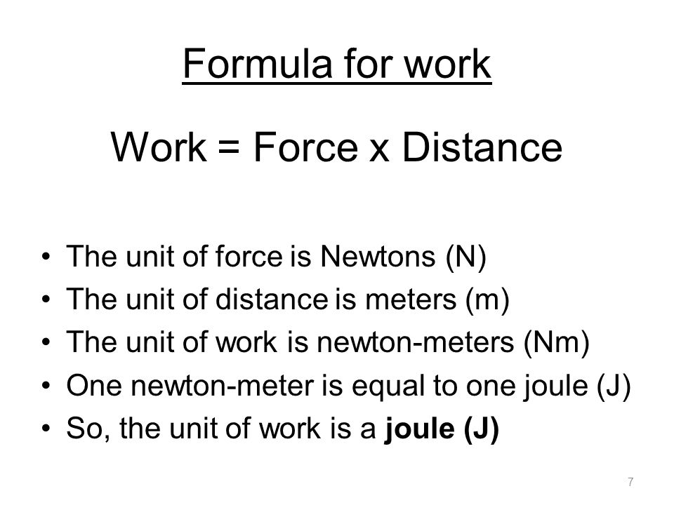 Formula for work Work = Force x Distance The unit of force is Newtons (N) The unit of distance is meters (m) The unit of work is newton-meters (Nm) On