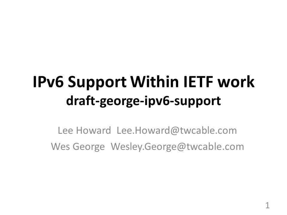 IPv6 Support Within IETF work draft-george-ipv6-support Lee Howard Lee.Howard@twcable.com Wes George Wesley.George@twcable.com 1