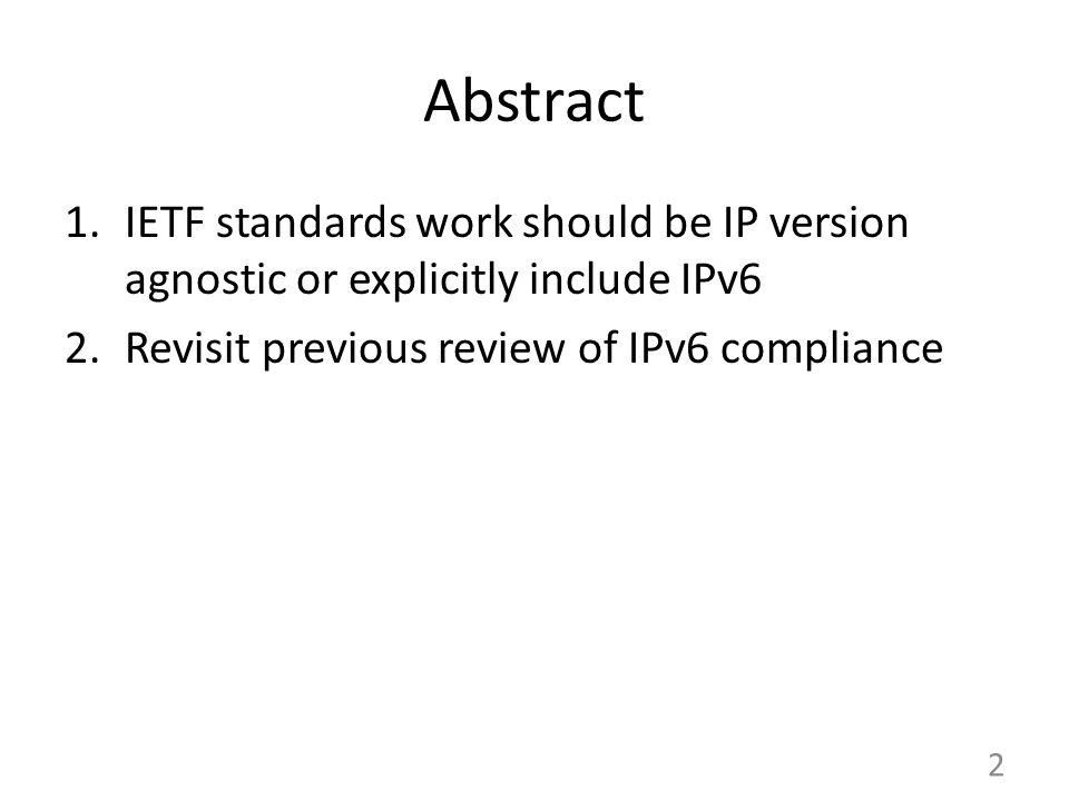 Abstract 1.IETF standards work should be IP version agnostic or explicitly include IPv6 2.Revisit previous review of IPv6 compliance 2