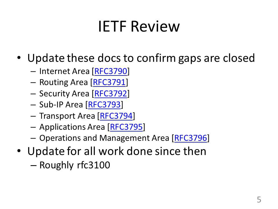 IETF Review Update these docs to confirm gaps are closed – Internet Area [RFC3790]RFC3790 – Routing Area [RFC3791]RFC3791 – Security Area [RFC3792]RFC3792 – Sub-IP Area [RFC3793]RFC3793 – Transport Area [RFC3794]RFC3794 – Applications Area [RFC3795]RFC3795 – Operations and Management Area [RFC3796]RFC3796 Update for all work done since then – Roughly rfc3100 5