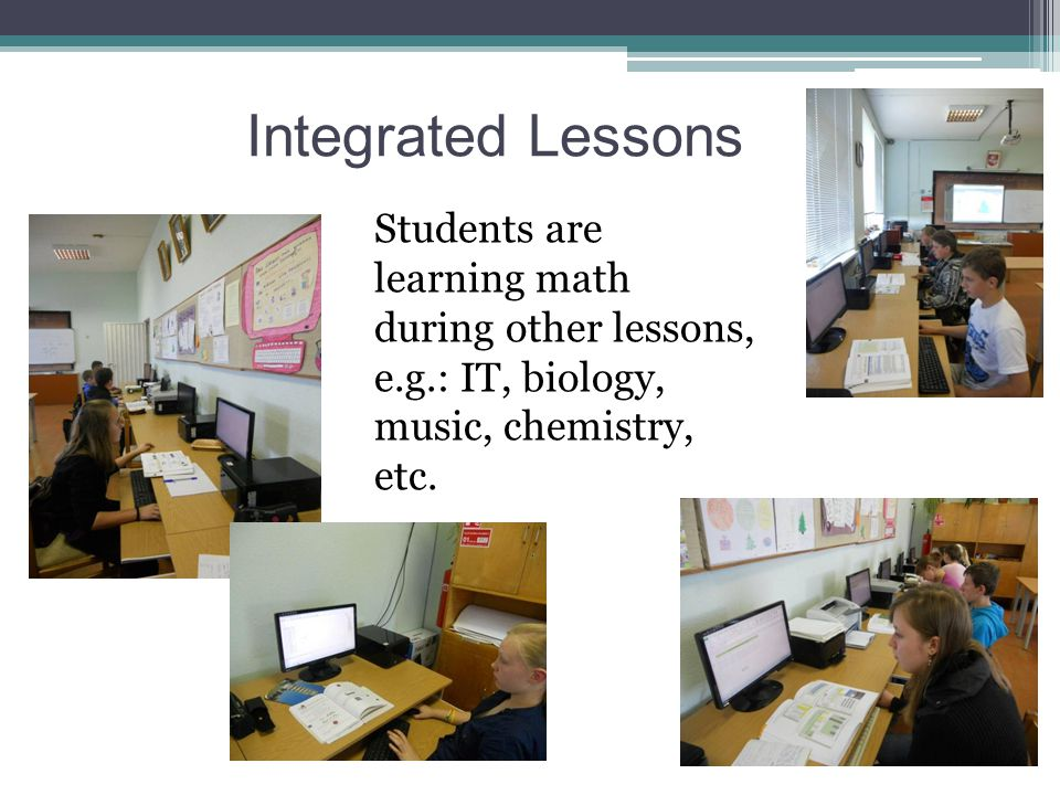 Integrated Lessons Students are learning math during other lessons, e.g.: IT, biology, music, chemistry, etc.