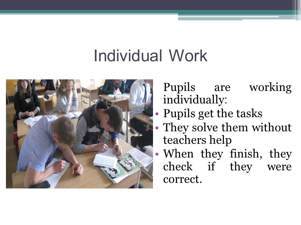 Individual Work Pupils are working individually : Pupils get the tasks They solve them without teachers help When they finish, they check if they were correct.