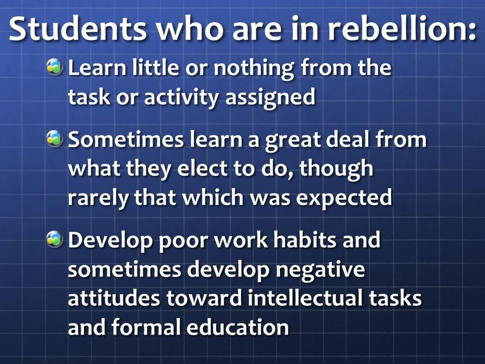 Students who are in rebellion: Learn little or nothing from the task or activity assigned Sometimes learn a great deal from what they elect to do, though rarely that which was expected Develop poor work habits and sometimes develop negative attitudes toward intellectual tasks and formal education