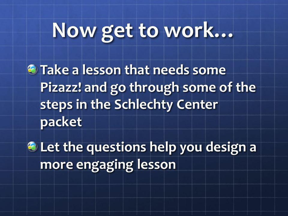 Now get to work… Take a lesson that needs some Pizazz! and go through some of the steps in the Schlechty Center packet Let the questions help you desi