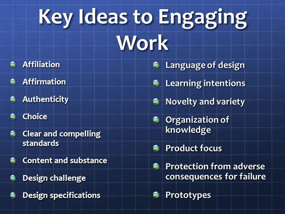 Key Ideas to Engaging Work AffiliationAffirmationAuthenticityChoice Clear and compelling standards Content and substance Design challenge Design speci