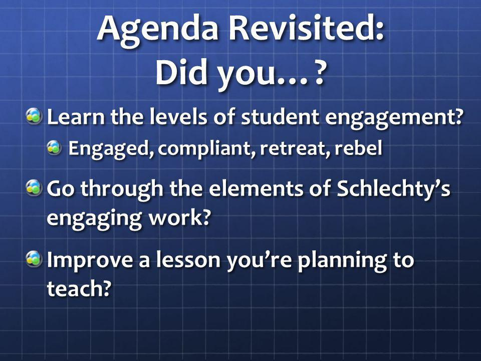 Agenda Revisited: Did you…? Learn the levels of student engagement? Engaged, compliant, retreat, rebel Go through the elements of Schlechtys engaging