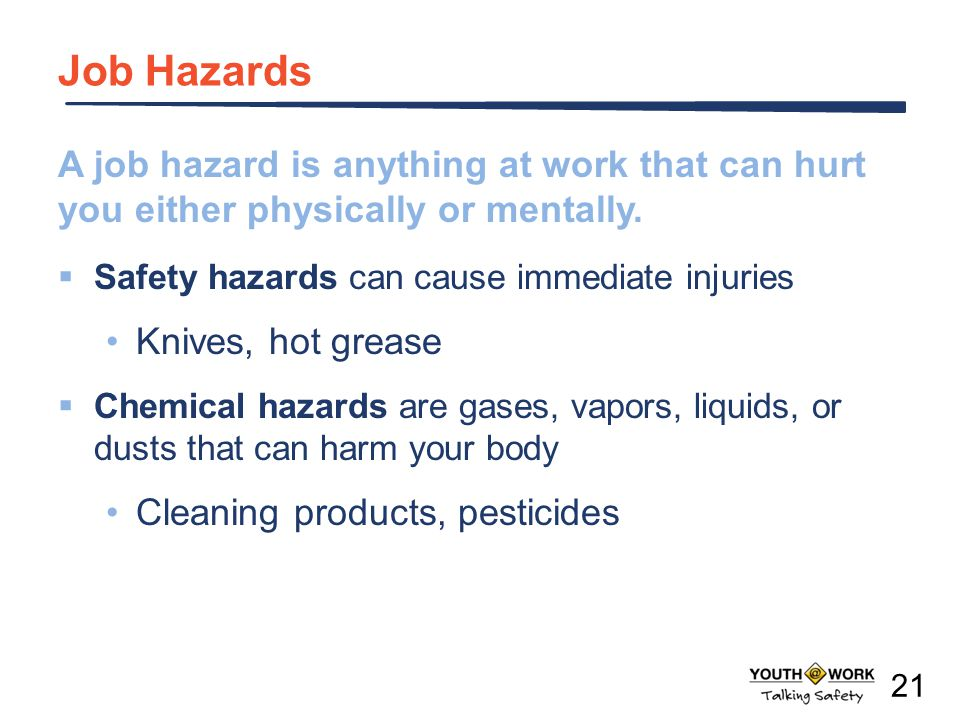 A job hazard is anything at work that can hurt you either physically or mentally. Safety hazards can cause immediate injuries Knives, hot grease Chemi