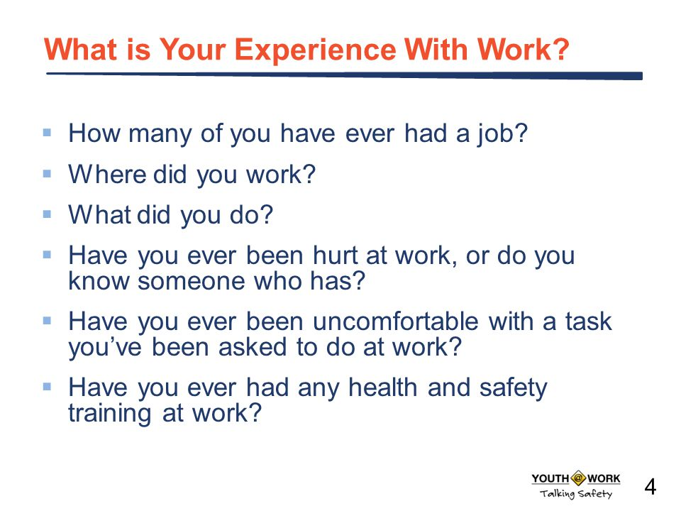 What is Your Experience With Work? How many of you have ever had a job? Where did you work? What did you do? Have you ever been hurt at work, or do yo