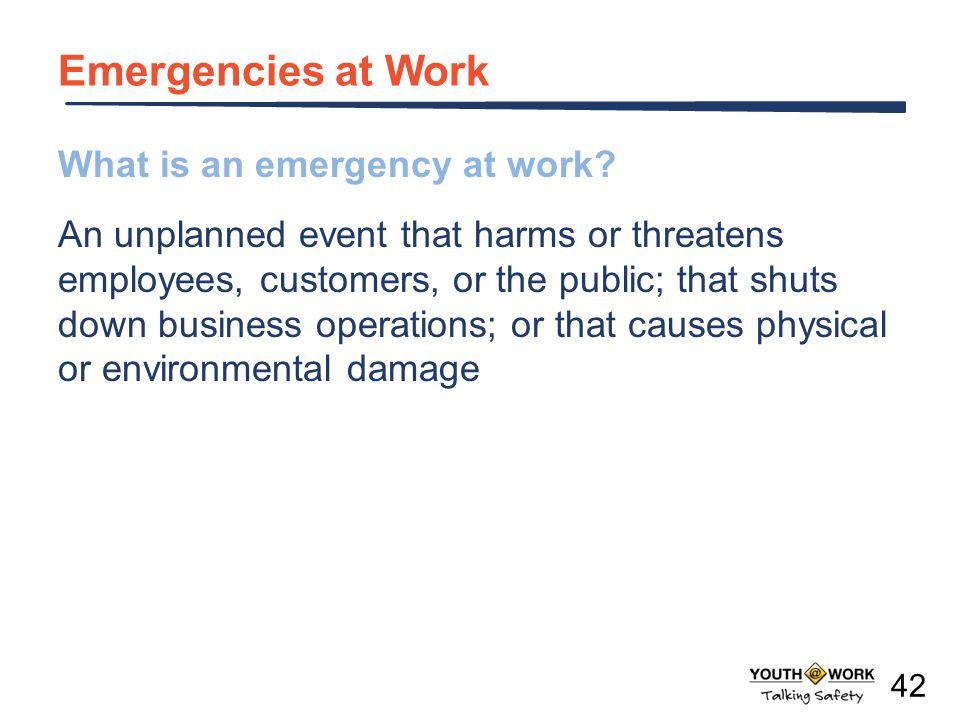 What is an emergency at work? An unplanned event that harms or threatens employees, customers, or the public; that shuts down business operations; or