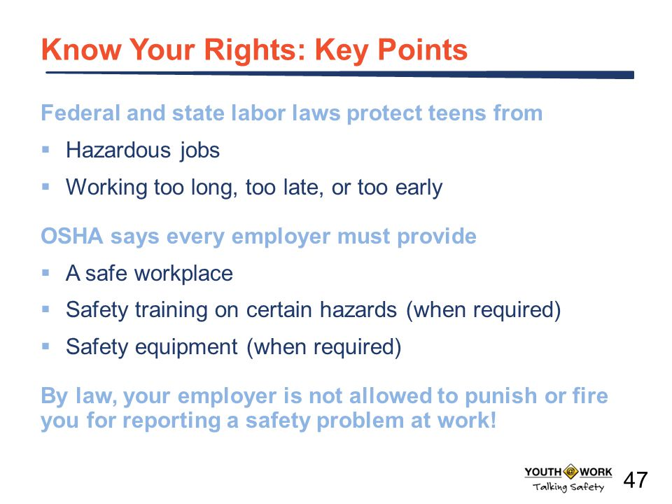 Know Your Rights: Key Points Federal and state labor laws protect teens from Hazardous jobs Working too long, too late, or too early OSHA says every e