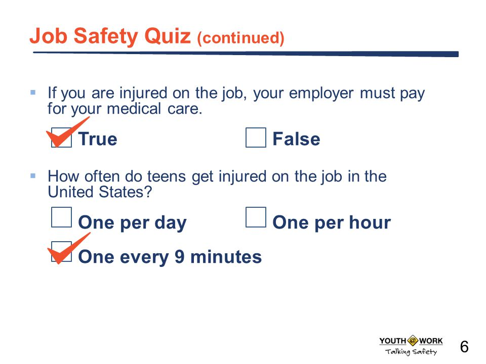 Job Safety Quiz (continued) If you are injured on the job, your employer must pay for your medical care. TrueFalse How often do teens get injured on t