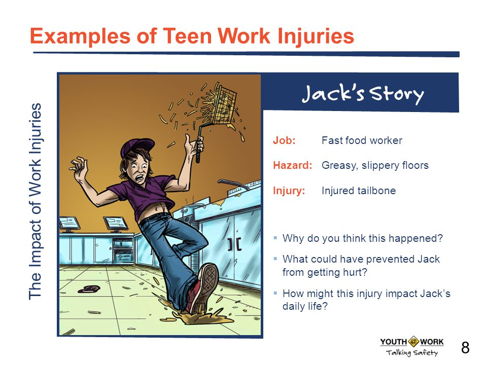 The Impact of Work Injuries Examples of Teen Work Injuries Why do you think this happened? What could have prevented Jack from getting hurt? How might