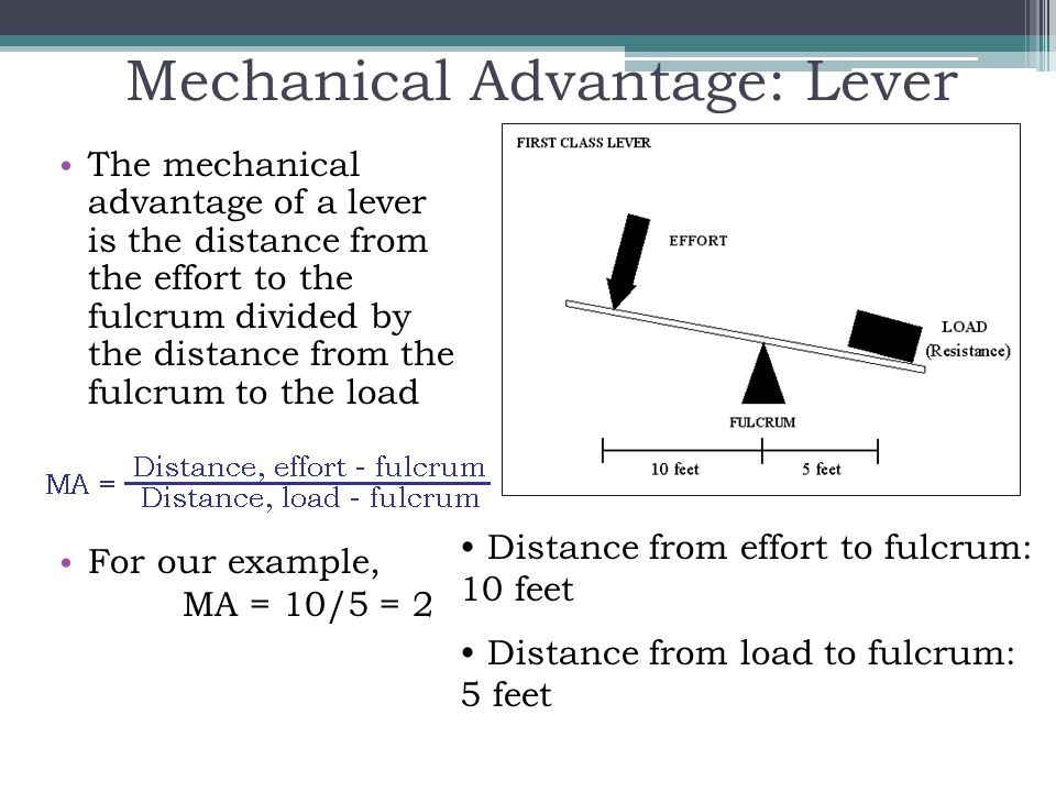 Mechanical Advantage: Lever The mechanical advantage of a lever is the distance from the effort to the fulcrum divided by the distance from the fulcru