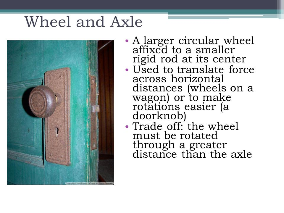 Wheel and Axle A larger circular wheel affixed to a smaller rigid rod at its center Used to translate force across horizontal distances (wheels on a w