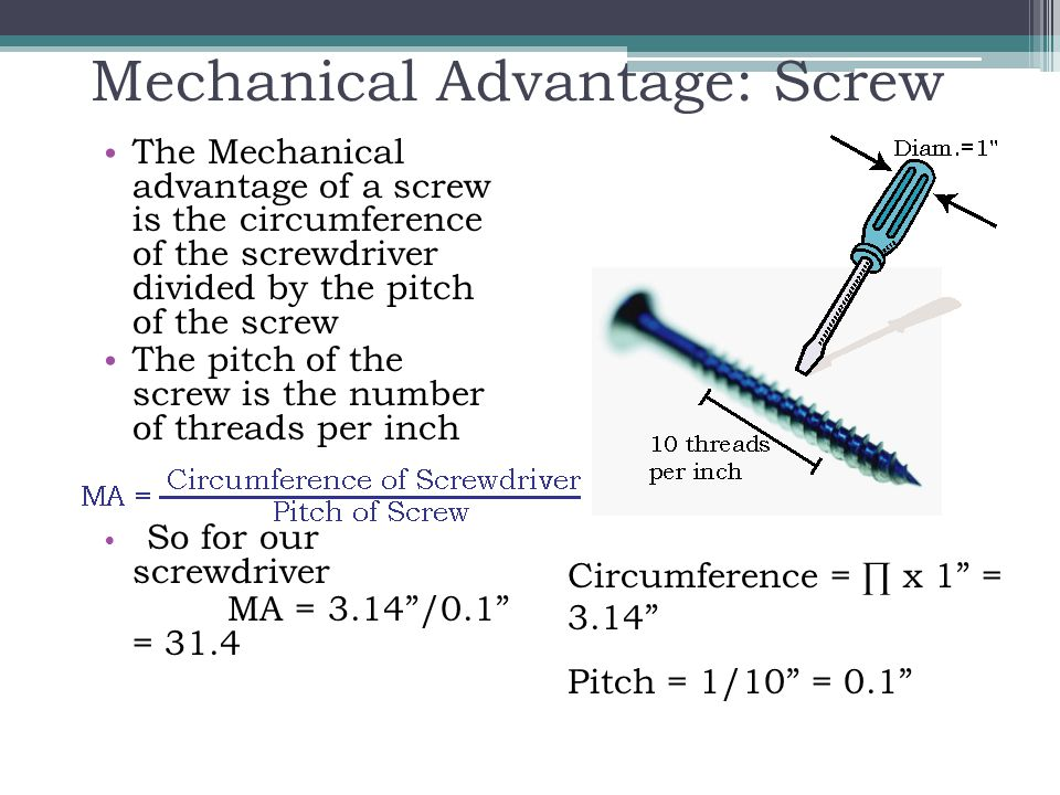 Mechanical Advantage: Screw The Mechanical advantage of a screw is the circumference of the screwdriver divided by the pitch of the screw The pitch of