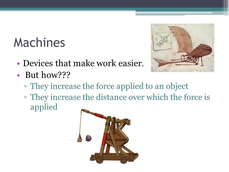 Machines Devices that make work easier. But how??? They increase the force applied to an object They increase the distance over which the force is app