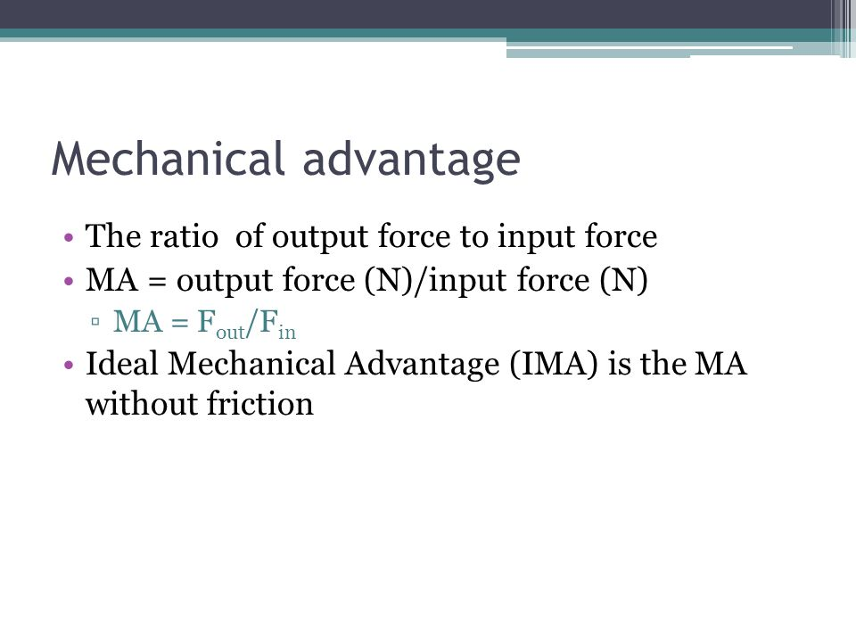 Mechanical advantage The ratio of output force to input force MA = output force (N)/input force (N) MA = F out /F in Ideal Mechanical Advantage (IMA)