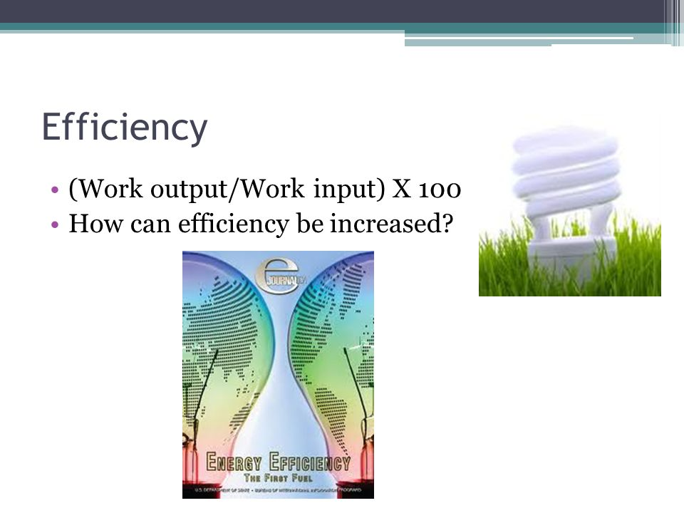 Efficiency (Work output/Work input) X 100 How can efficiency be increased?