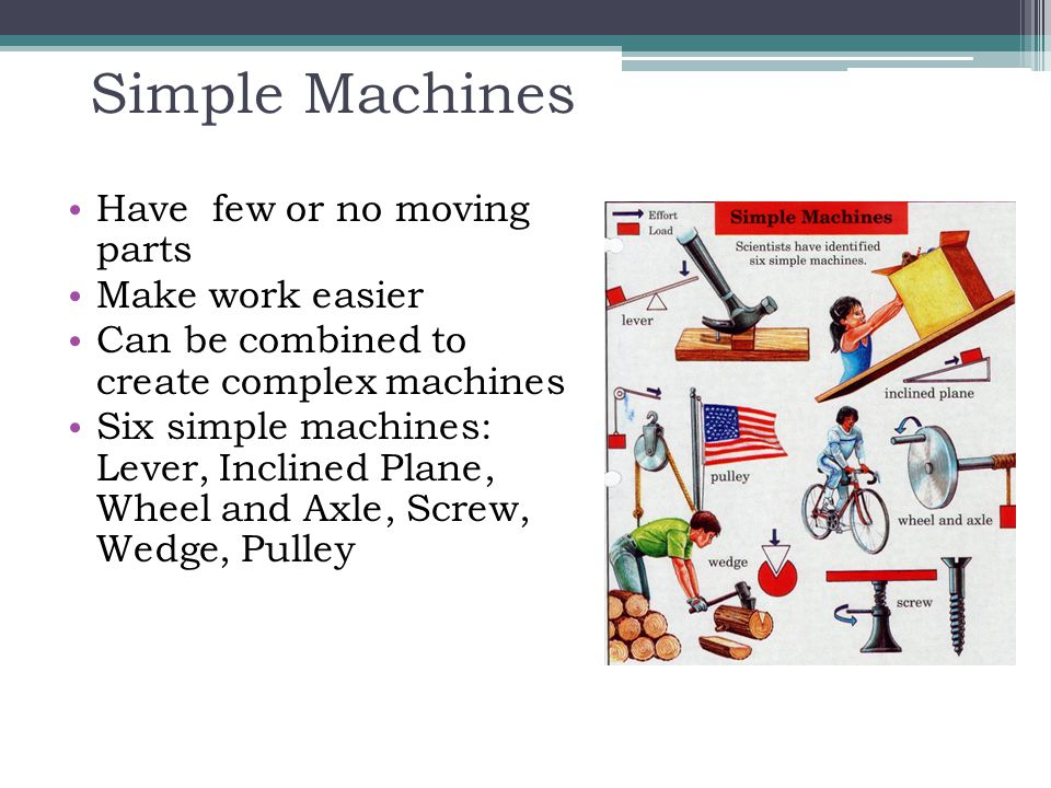 Simple Machines Have few or no moving parts Make work easier Can be combined to create complex machines Six simple machines: Lever, Inclined Plane, Wh