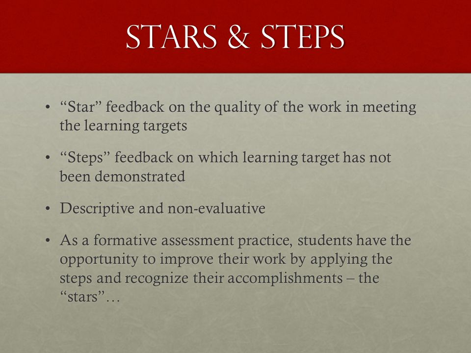 Stars & Steps Star feedback on the quality of the work in meeting the learning targetsStar feedback on the quality of the work in meeting the learning targets Steps feedback on which learning target has not been demonstratedSteps feedback on which learning target has not been demonstrated Descriptive and non-evaluativeDescriptive and non-evaluative As a formative assessment practice, students have the opportunity to improve their work by applying the steps and recognize their accomplishments – the stars…As a formative assessment practice, students have the opportunity to improve their work by applying the steps and recognize their accomplishments – the stars…