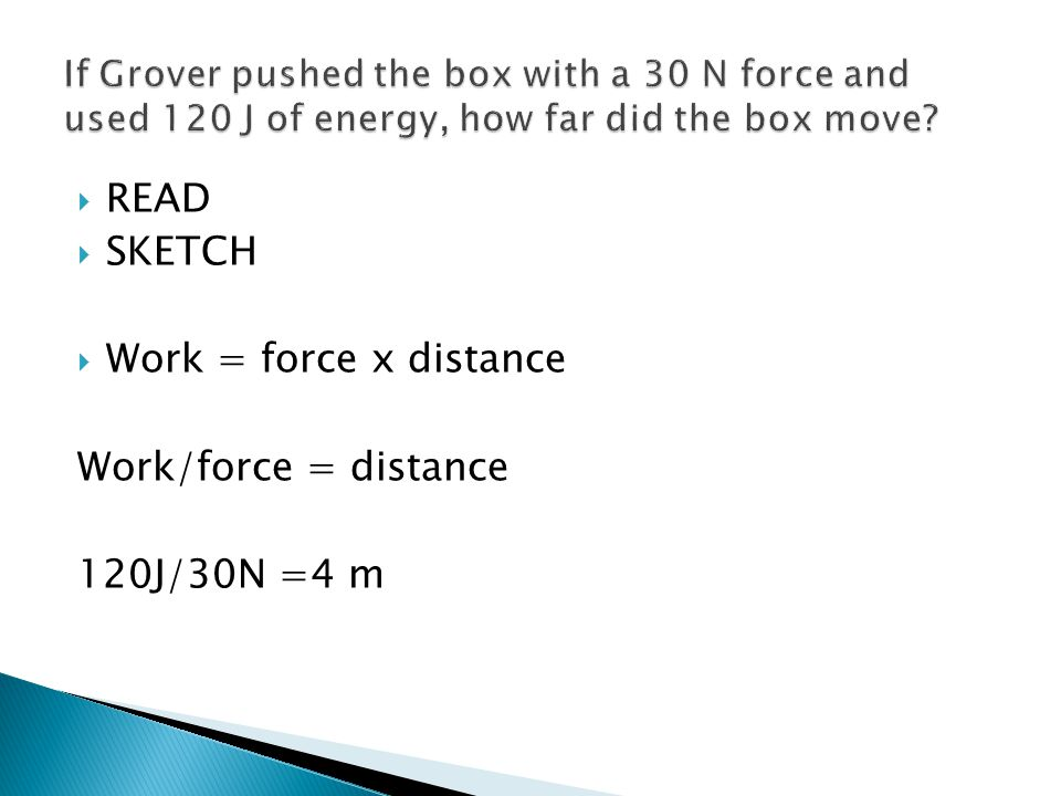 READ SKETCH Work = force x distance Work/force = distance 120J/30N =4 m