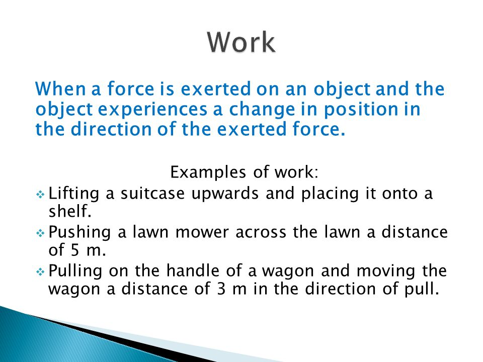 When a force is exerted on an object and the object experiences a change in position in the direction of the exerted force. Examples of work: Lifting