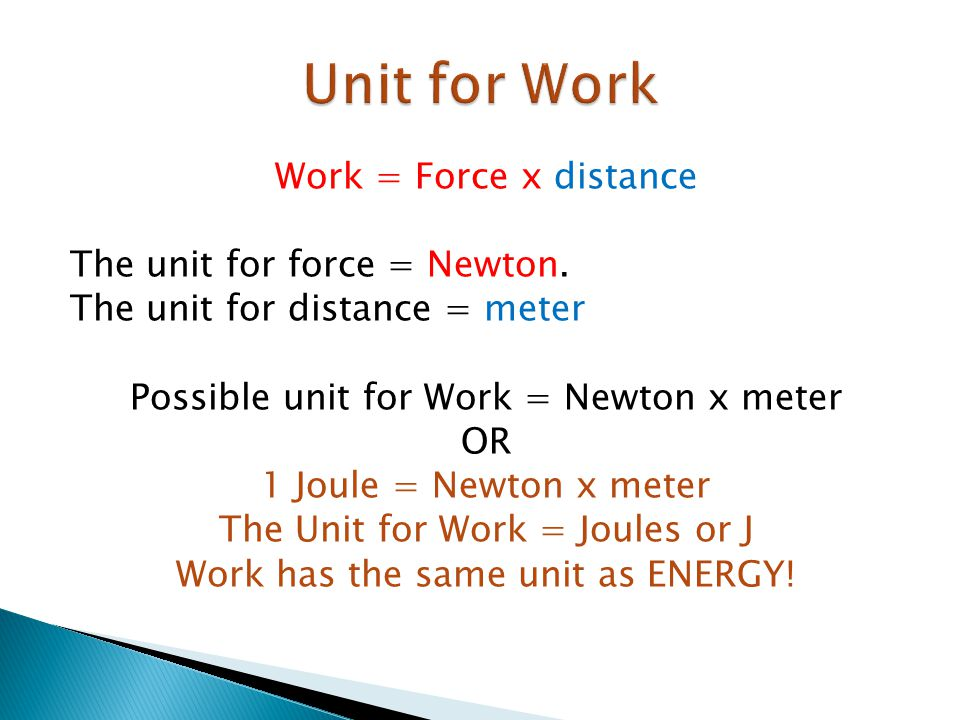 Work = Force x distance The unit for force = Newton. The unit for distance = meter Possible unit for Work = Newton x meter OR 1 Joule = Newton x meter