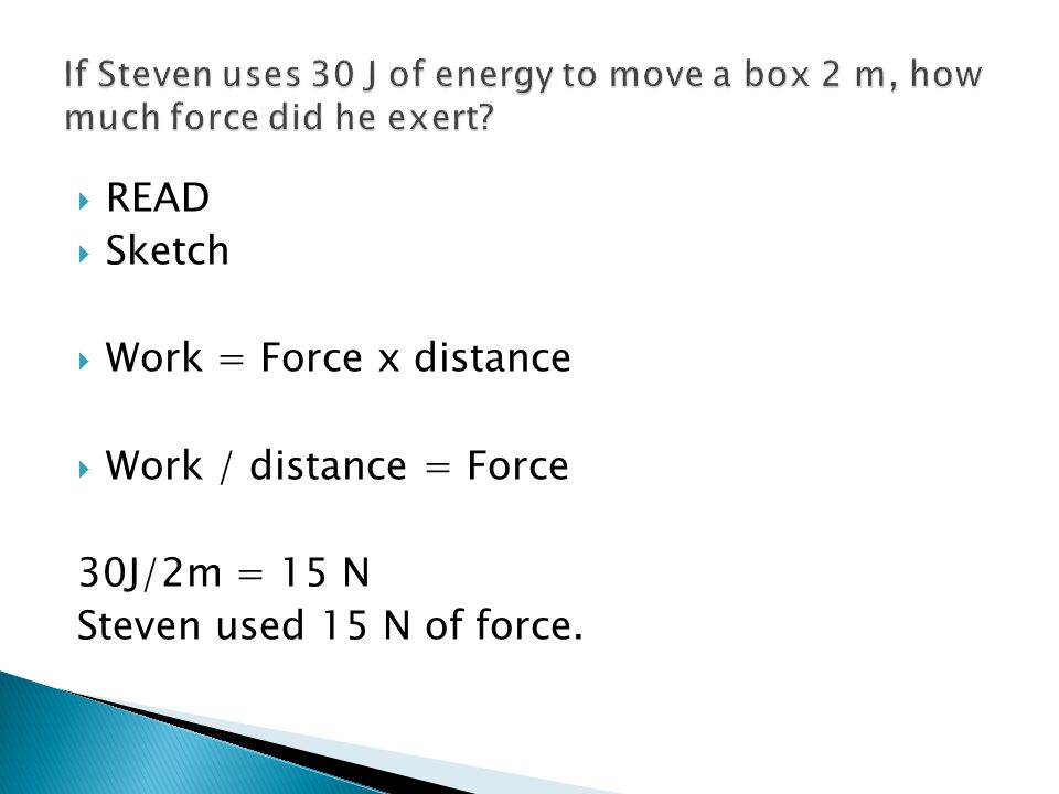 READ Sketch Work = Force x distance Work / distance = Force 30J/2m = 15 N Steven used 15 N of force.