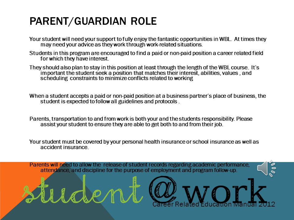 PARENT/GUARDIAN ROLE Your students success will depend on your support and understanding of the WBL Program. Please take time to review the documents