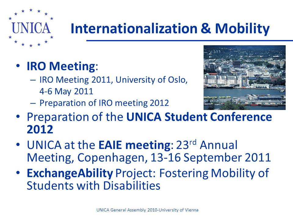 Internationalization & Mobility IRO Meeting: – IRO Meeting 2011, University of Oslo, 4-6 May 2011 – Preparation of IRO meeting 2012 Preparation of the UNICA Student Conference 2012 UNICA at the EAIE meeting: 23 rd Annual Meeting, Copenhagen, 13-16 September 2011 ExchangeAbility Project: Fostering Mobility of Students with Disabilities UNICA General Assembly 2010-University of Vienna