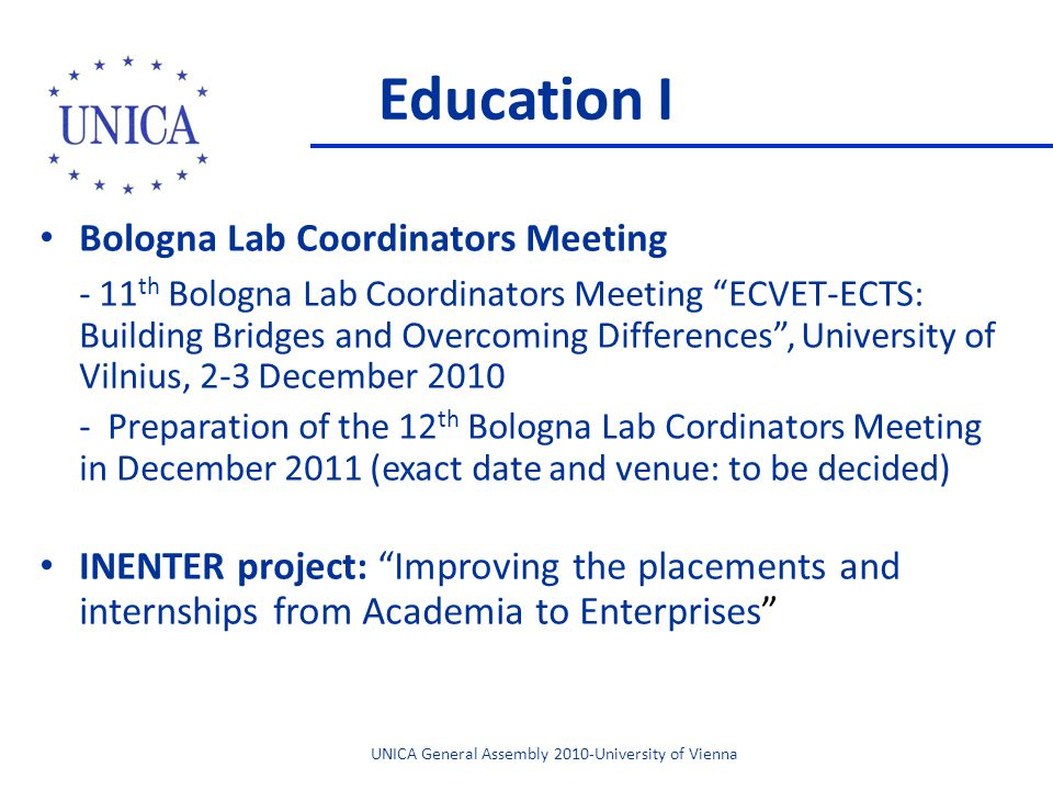 Education I Bologna Lab Coordinators Meeting - 11 th Bologna Lab Coordinators Meeting ECVET-ECTS: Building Bridges and Overcoming Differences, University of Vilnius, 2-3 December 2010 - Preparation of the 12 th Bologna Lab Cordinators Meeting in December 2011 (exact date and venue: to be decided) INENTER project: Improving the placements and internships from Academia to Enterprises UNICA General Assembly 2010-University of Vienna