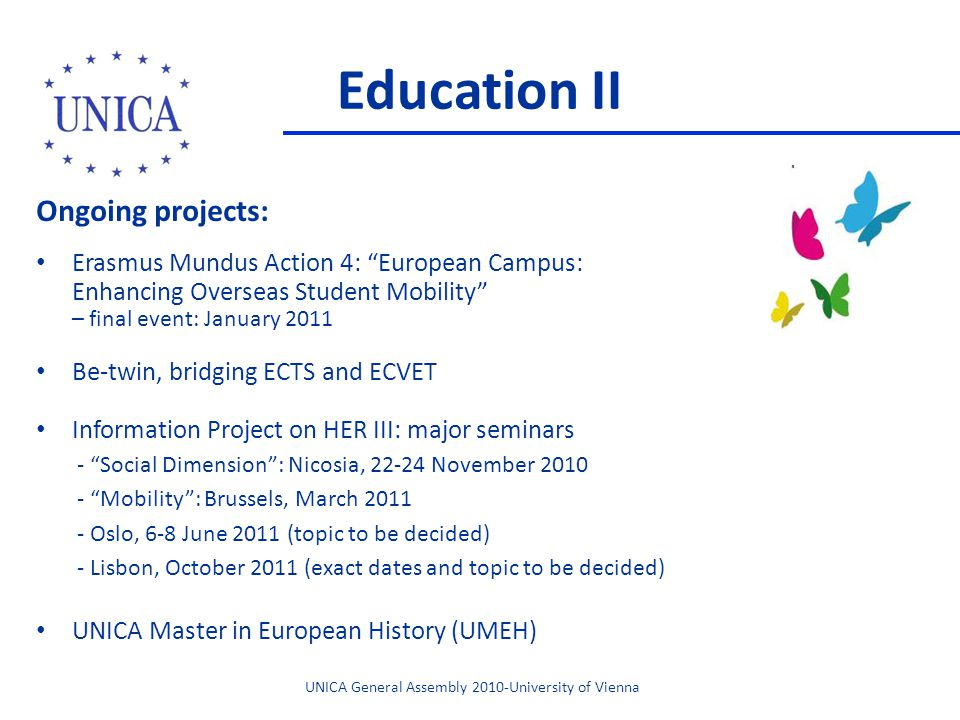 Education II Ongoing projects: Erasmus Mundus Action 4: European Campus: Enhancing Overseas Student Mobility – final event: January 2011 Be-twin, bridging ECTS and ECVET Information Project on HER III: major seminars - Social Dimension: Nicosia, 22-24 November 2010 - Mobility: Brussels, March 2011 - Oslo, 6-8 June 2011 (topic to be decided) - Lisbon, October 2011 (exact dates and topic to be decided) UNICA Master in European History (UMEH) UNICA General Assembly 2010-University of Vienna