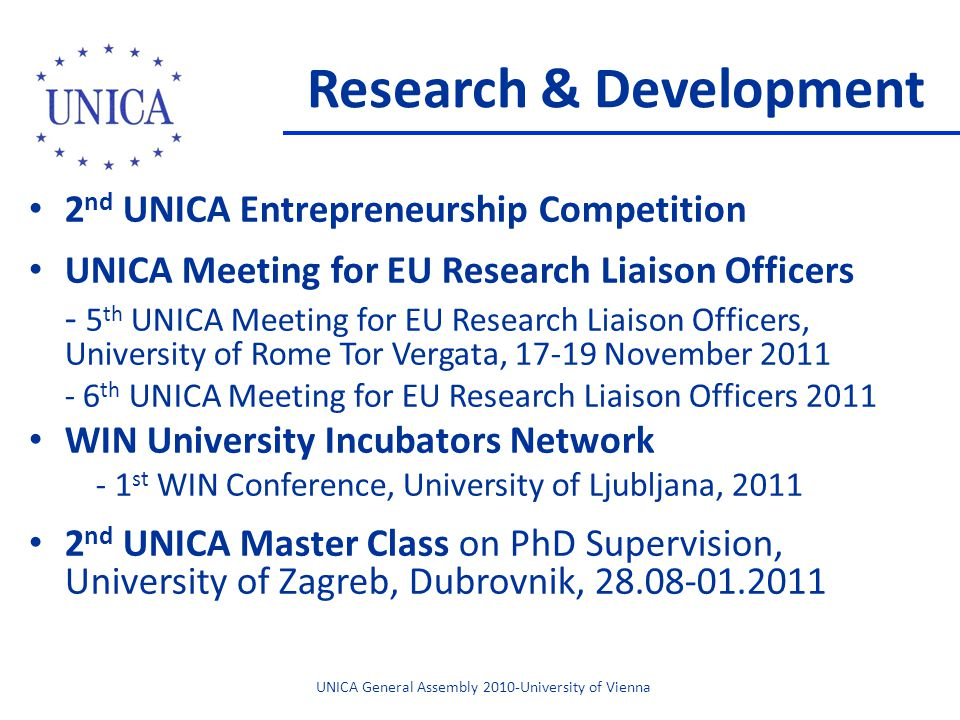Research & Development 2 nd UNICA Entrepreneurship Competition UNICA Meeting for EU Research Liaison Officers - 5 th UNICA Meeting for EU Research Liaison Officers, University of Rome Tor Vergata, 17-19 November 2011 - 6 th UNICA Meeting for EU Research Liaison Officers 2011 WIN University Incubators Network - 1 st WIN Conference, University of Ljubljana, 2011 2 nd UNICA Master Class on PhD Supervision, University of Zagreb, Dubrovnik, 28.08-01.2011 UNICA General Assembly 2010-University of Vienna