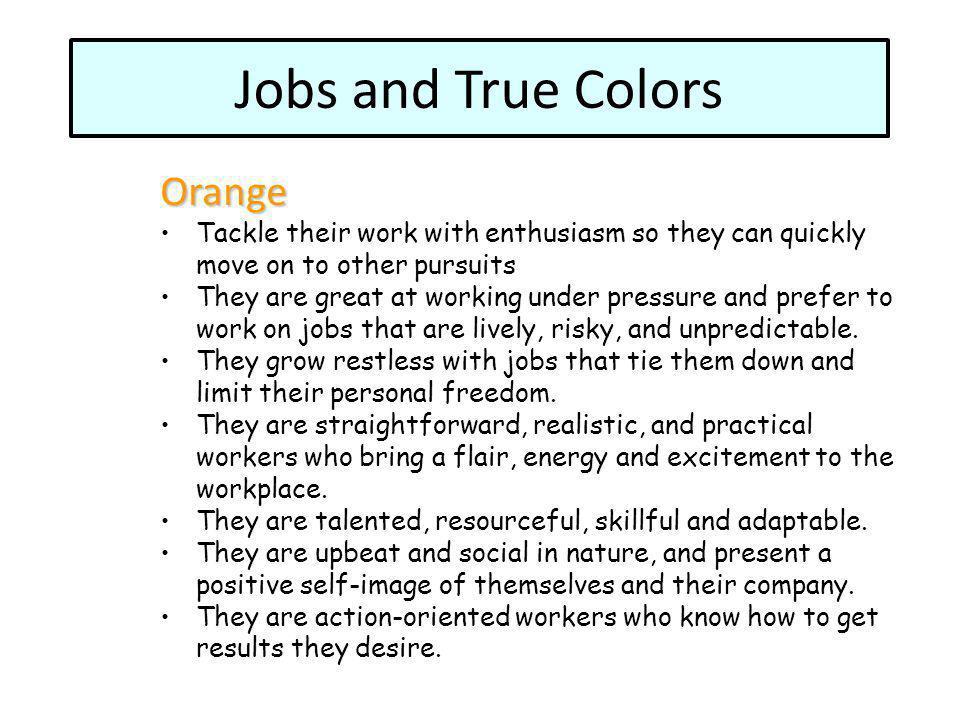 Orange Tackle their work with enthusiasm so they can quickly move on to other pursuits They are great at working under pressure and prefer to work on jobs that are lively, risky, and unpredictable.