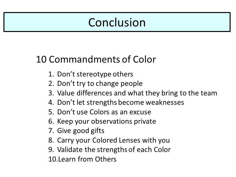 Conclusion 10 Commandments of Color 1.Dont stereotype others 2.Dont try to change people 3.Value differences and what they bring to the team 4.Dont let strengths become weaknesses 5.Dont use Colors as an excuse 6.Keep your observations private 7.Give good gifts 8.Carry your Colored Lenses with you 9.Validate the strengths of each Color 10.Learn from Others