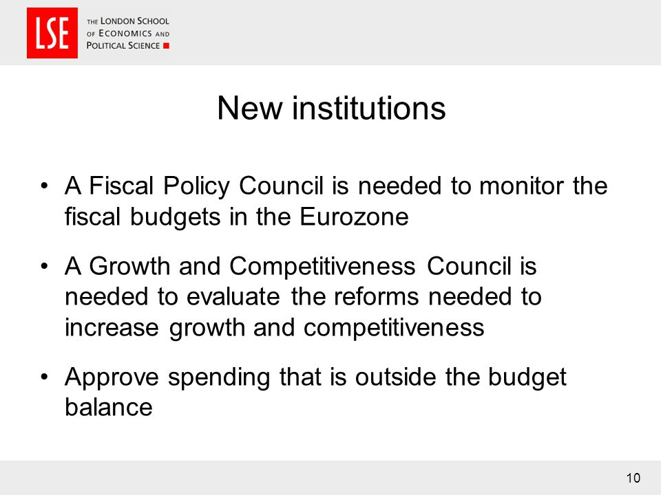 New institutions A Fiscal Policy Council is needed to monitor the fiscal budgets in the Eurozone A Growth and Competitiveness Council is needed to eva