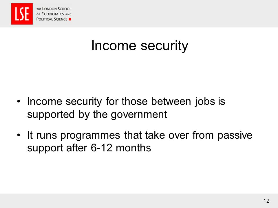 Income security Income security for those between jobs is supported by the government It runs programmes that take over from passive support after 6-12 months 12