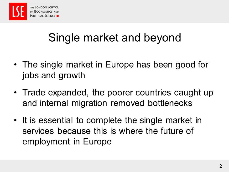 Single market and beyond The single market in Europe has been good for jobs and growth Trade expanded, the poorer countries caught up and internal migration removed bottlenecks It is essential to complete the single market in services because this is where the future of employment in Europe 2
