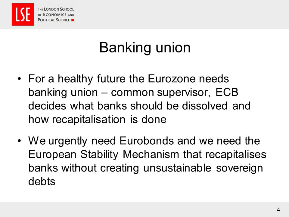 Banking union For a healthy future the Eurozone needs banking union – common supervisor, ECB decides what banks should be dissolved and how recapitalisation is done We urgently need Eurobonds and we need the European Stability Mechanism that recapitalises banks without creating unsustainable sovereign debts 4