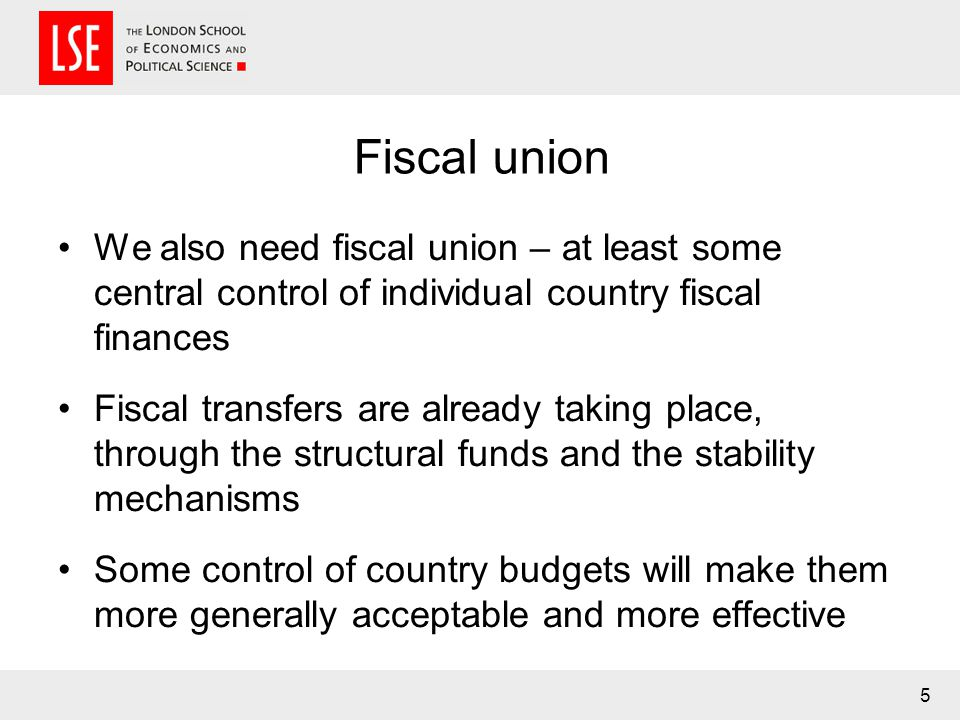 Fiscal union We also need fiscal union – at least some central control of individual country fiscal finances Fiscal transfers are already taking place, through the structural funds and the stability mechanisms Some control of country budgets will make them more generally acceptable and more effective 5