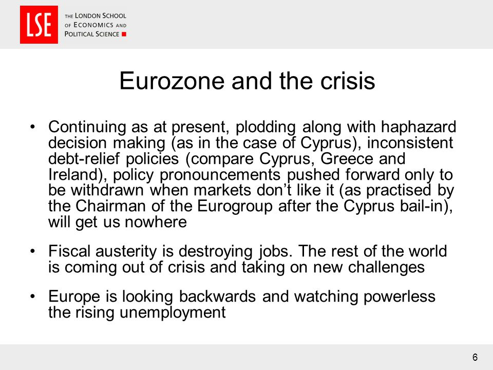 Eurozone and the crisis Continuing as at present, plodding along with haphazard decision making (as in the case of Cyprus), inconsistent debt-relief policies (compare Cyprus, Greece and Ireland), policy pronouncements pushed forward only to be withdrawn when markets dont like it (as practised by the Chairman of the Eurogroup after the Cyprus bail-in), will get us nowhere Fiscal austerity is destroying jobs.
