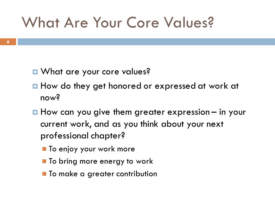 What Are Your Core Values? What are your core values? How do they get honored or expressed at work at now? How can you give them greater expression –