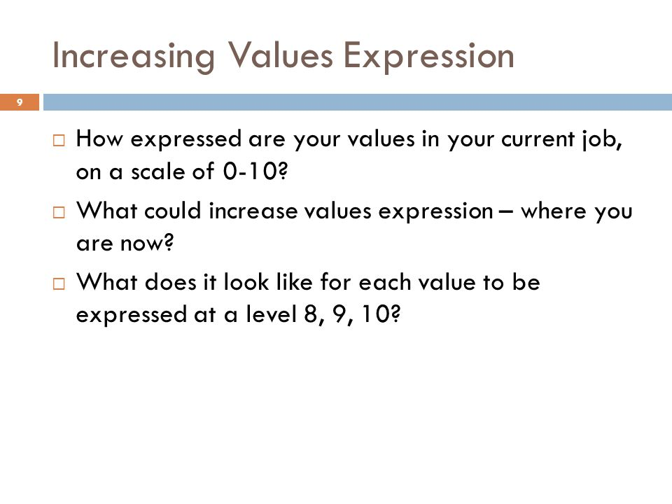 Increasing Values Expression 9 How expressed are your values in your current job, on a scale of 0-10? What could increase values expression – where yo
