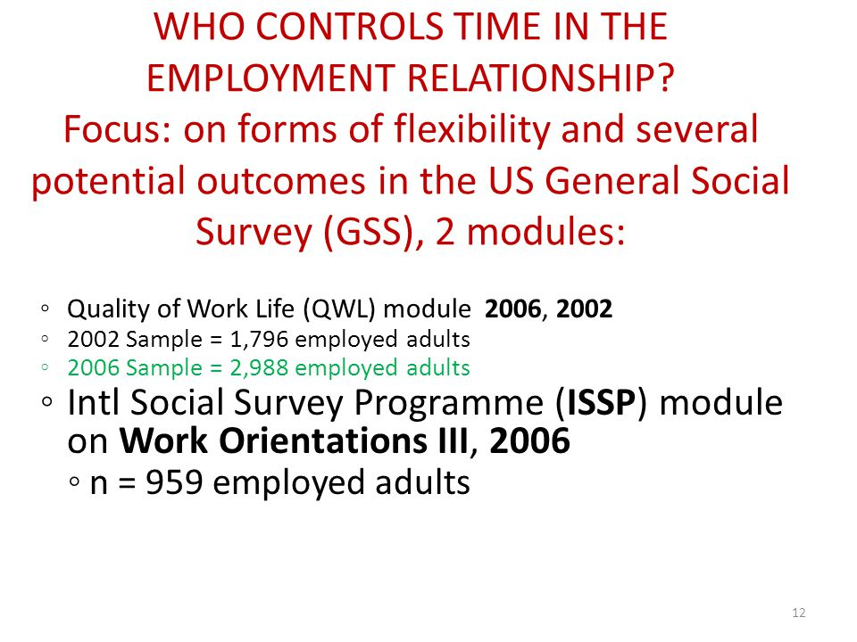 Quality of Work Life (QWL) module 2006, 2002 2002 Sample = 1,796 employed adults 2006 Sample = 2,988 employed adults Intl Social Survey Programme (ISSP) module on Work Orientations III, 2006 n = 959 employed adults 12 WHO CONTROLS TIME IN THE EMPLOYMENT RELATIONSHIP.