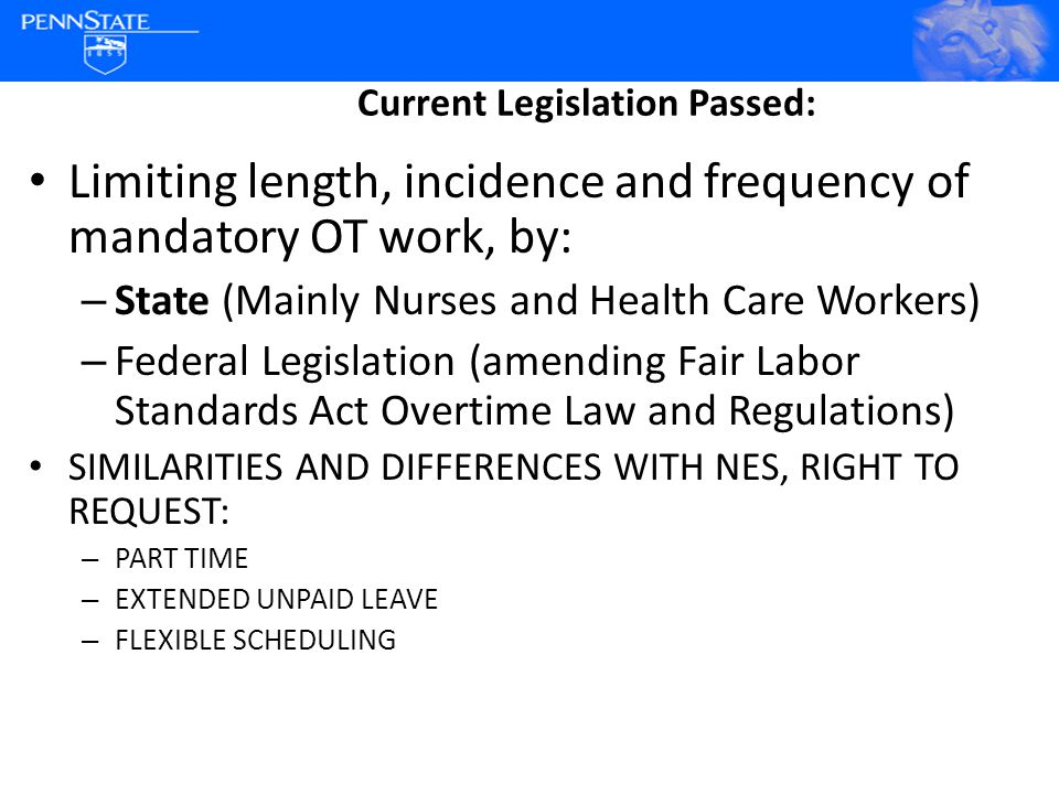 Current Legislation Passed: Limiting length, incidence and frequency of mandatory OT work, by: – State (Mainly Nurses and Health Care Workers) – Federal Legislation (amending Fair Labor Standards Act Overtime Law and Regulations) SIMILARITIES AND DIFFERENCES WITH NES, RIGHT TO REQUEST: – PART TIME – EXTENDED UNPAID LEAVE – FLEXIBLE SCHEDULING
